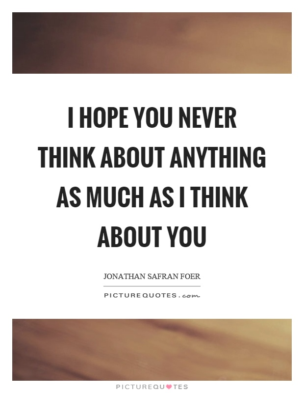 I hope you never think about anything as much as I think about you Picture Quote #1