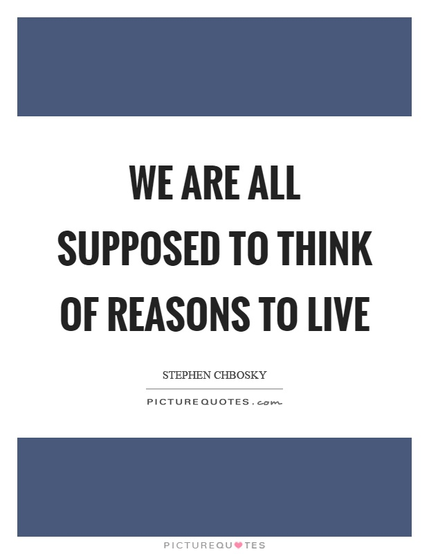 We are all supposed to think of reasons to live Picture Quote #1