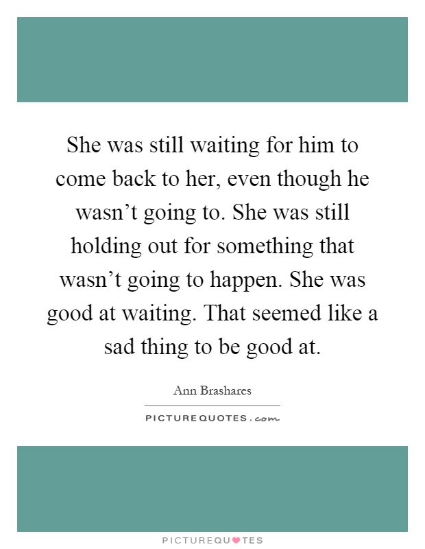 She was still waiting for him to come back to her, even though he wasn't going to. She was still holding out for something that wasn't going to happen. She was good at waiting. That seemed like a sad thing to be good at Picture Quote #1
