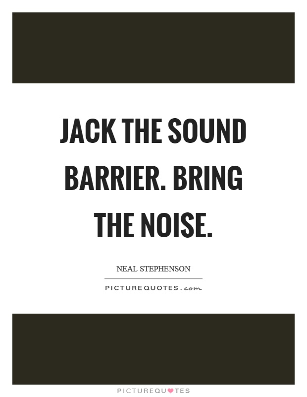 Jack the sound barrier. Bring the noise Picture Quote #1