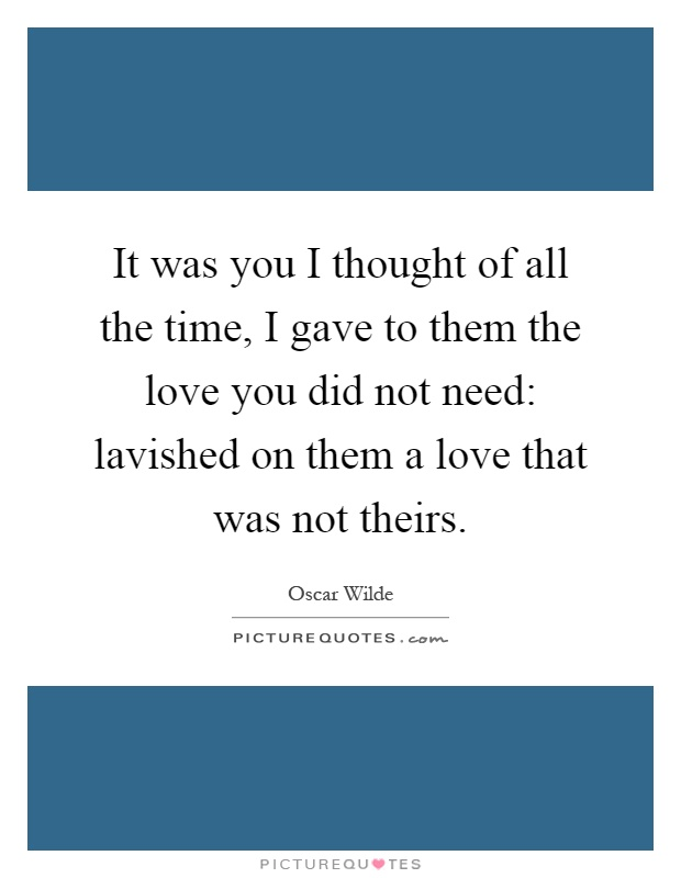It was you I thought of all the time, I gave to them the love you did not need: lavished on them a love that was not theirs Picture Quote #1