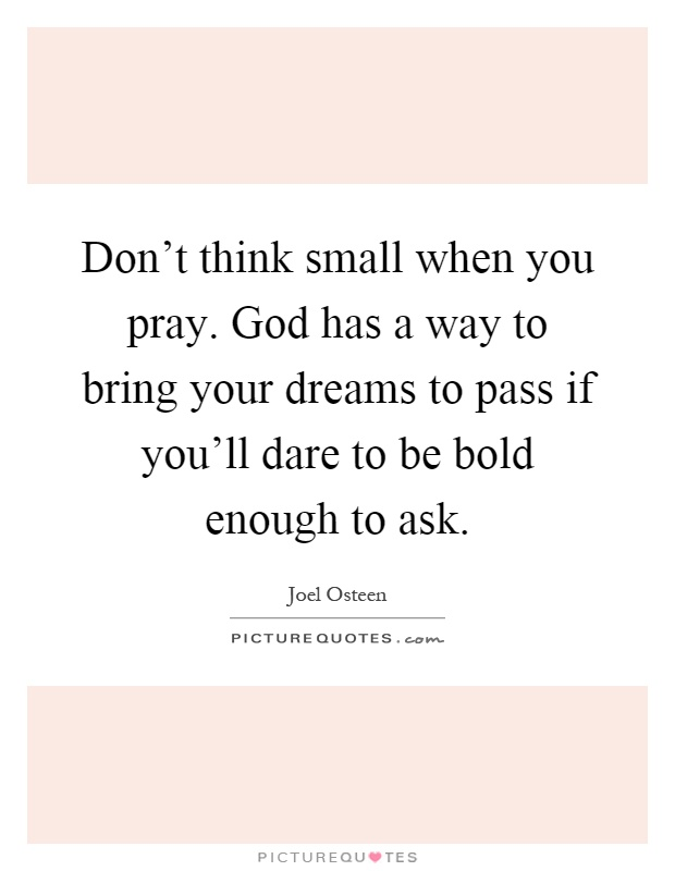 Don't think small when you pray. God has a way to bring your dreams to pass if you'll dare to be bold enough to ask Picture Quote #1