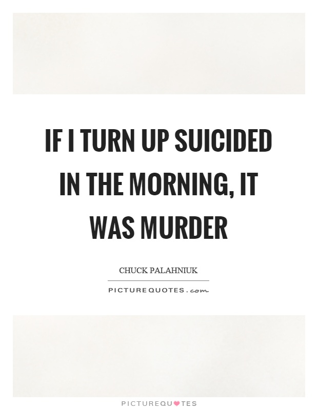 If I turn up suicided in the morning, it was murder ...