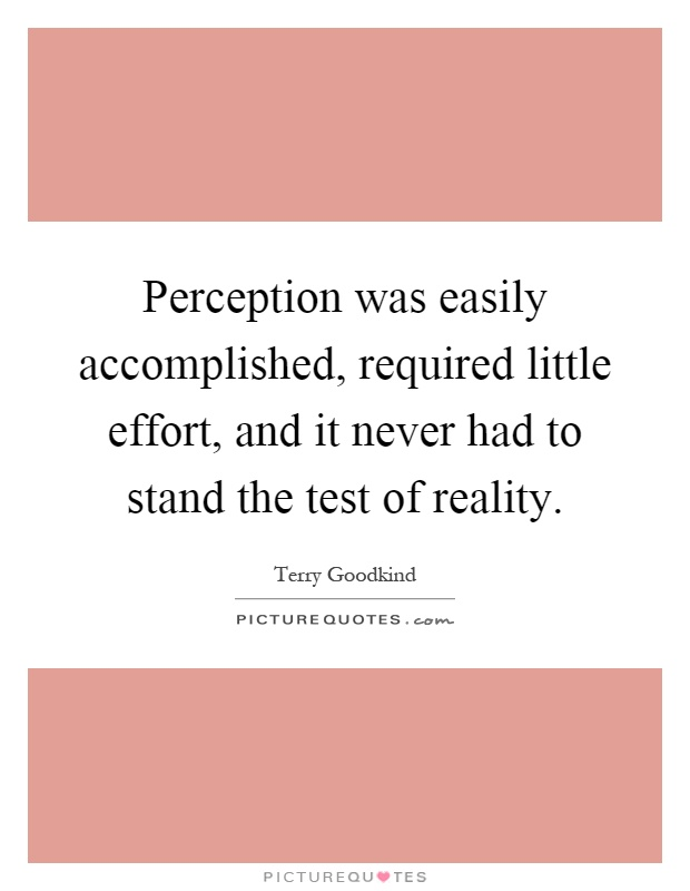 Perception was easily accomplished, required little effort, and it never had to stand the test of reality Picture Quote #1