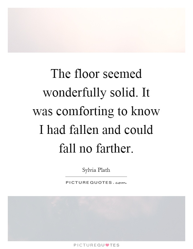 The floor seemed wonderfully solid. It was comforting to know I had fallen and could fall no farther Picture Quote #1