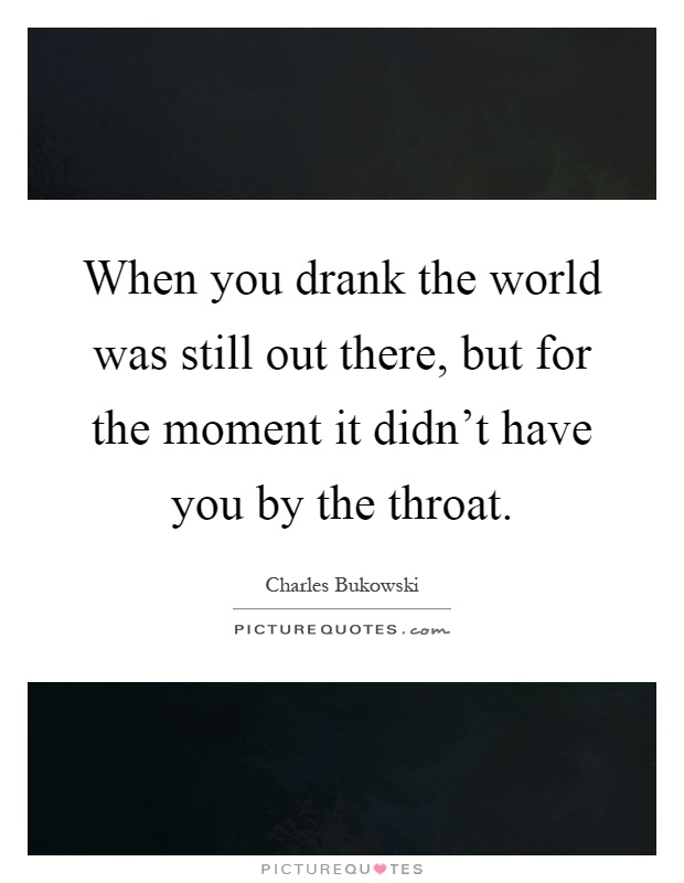 When you drank the world was still out there, but for the moment it didn't have you by the throat Picture Quote #1