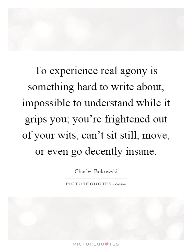 To experience real agony is something hard to write about, impossible to understand while it grips you; you're frightened out of your wits, can't sit still, move, or even go decently insane Picture Quote #1
