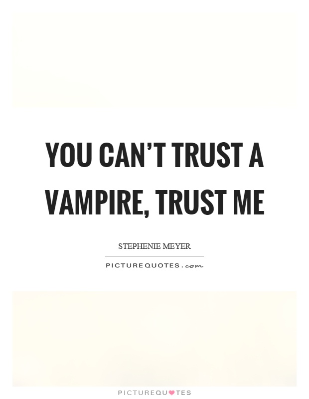 You can't trust a vampire, trust me Picture Quote #1