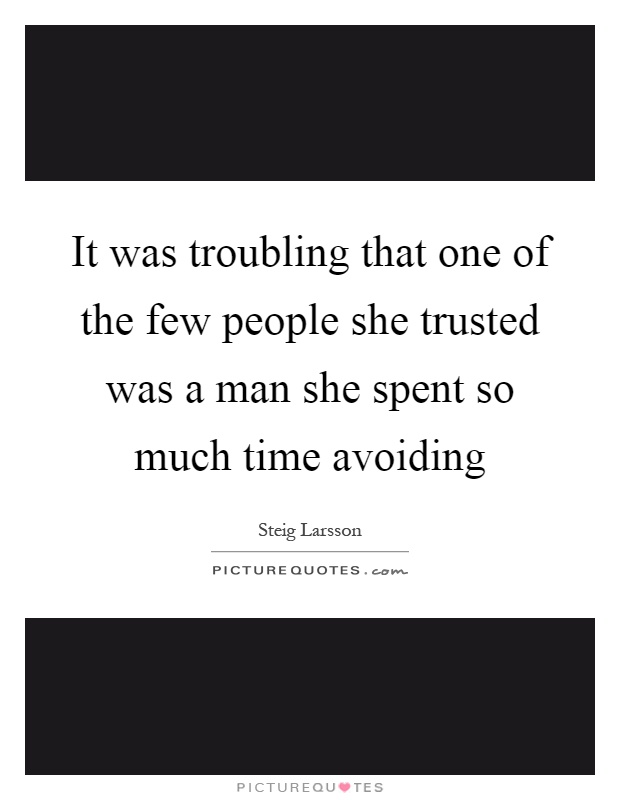 It was troubling that one of the few people she trusted was a man she spent so much time avoiding Picture Quote #1