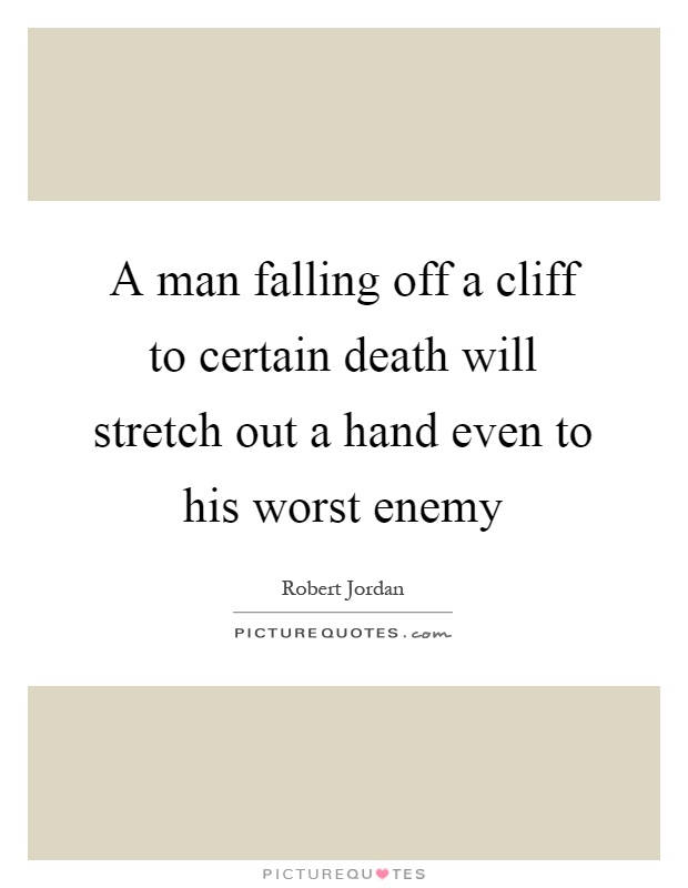 A man falling off a cliff to certain death will stretch out a hand even to his worst enemy Picture Quote #1