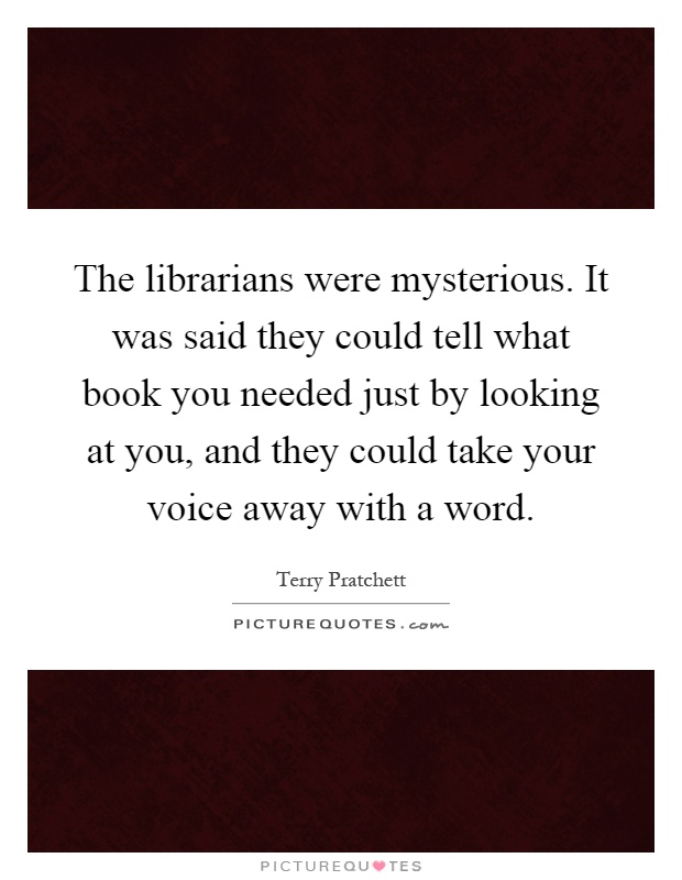 The librarians were mysterious. It was said they could tell what book you needed just by looking at you, and they could take your voice away with a word Picture Quote #1
