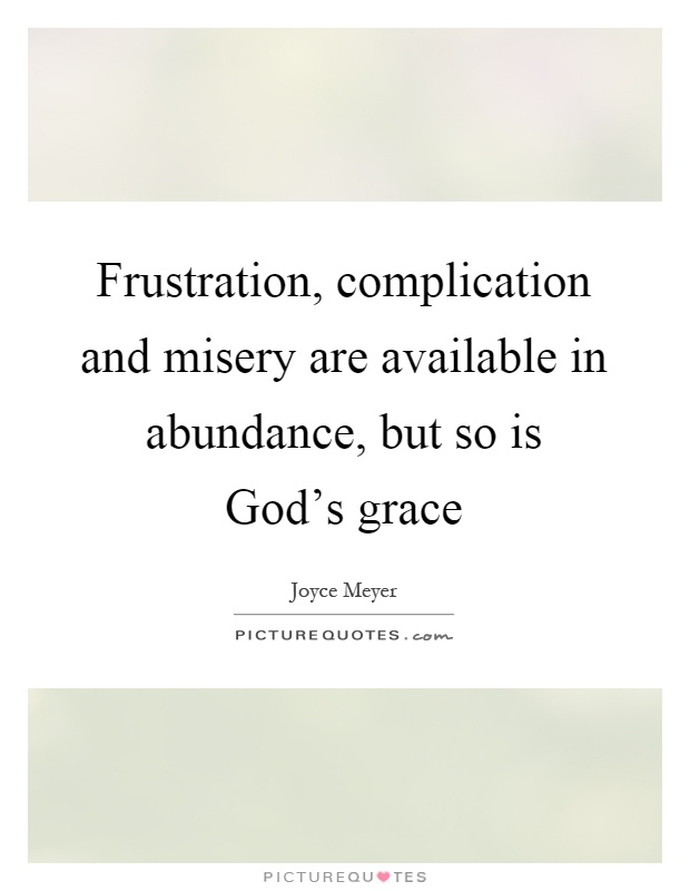 Frustration, complication and misery are available in abundance, but so is God's grace Picture Quote #1