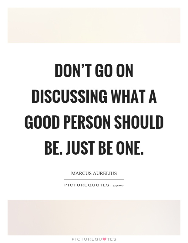 Don't go on discussing what a good person should be. Just be one Picture Quote #1