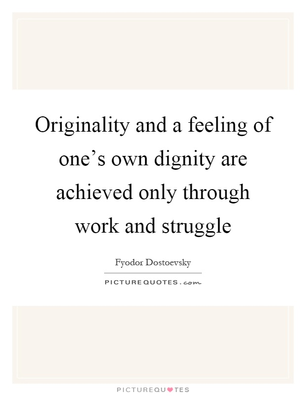 Originality and a feeling of one's own dignity are achieved only through work and struggle Picture Quote #1