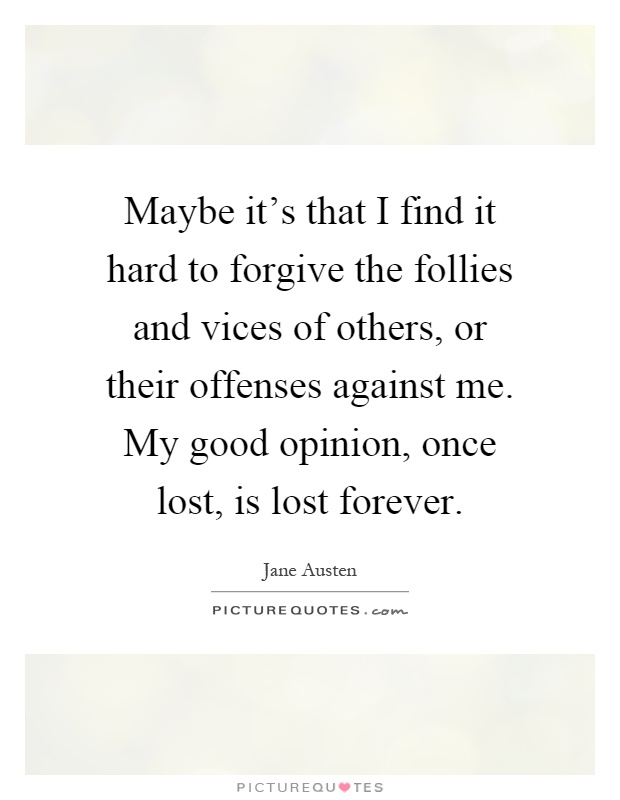 Maybe it's that I find it hard to forgive the follies and vices of others, or their offenses against me. My good opinion, once lost, is lost forever Picture Quote #1
