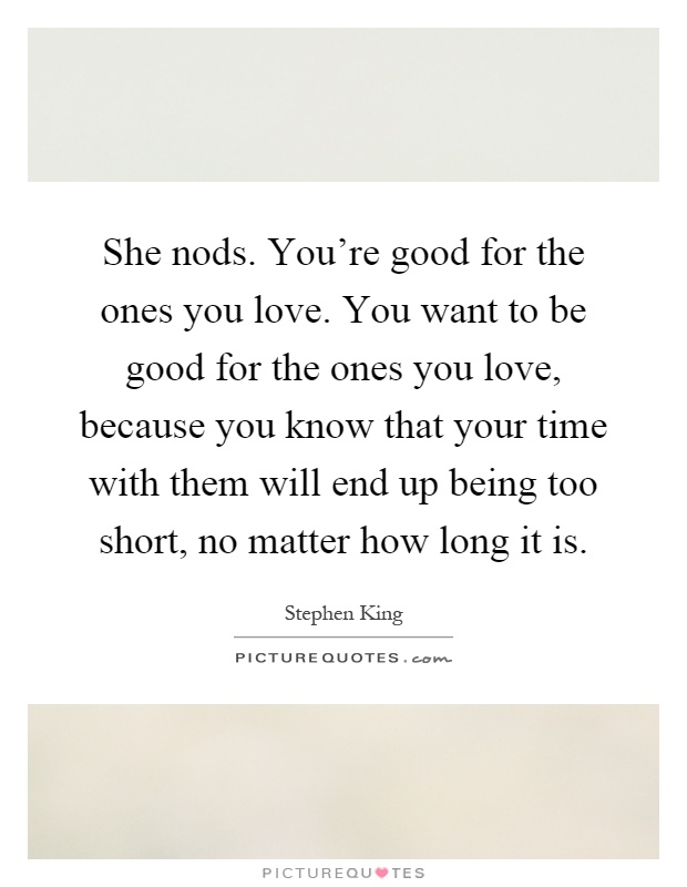 She nods. You're good for the ones you love. You want to be good for the ones you love, because you know that your time with them will end up being too short, no matter how long it is Picture Quote #1