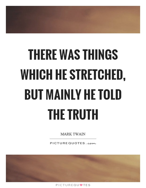 There was things which he stretched, but mainly he told the truth Picture Quote #1