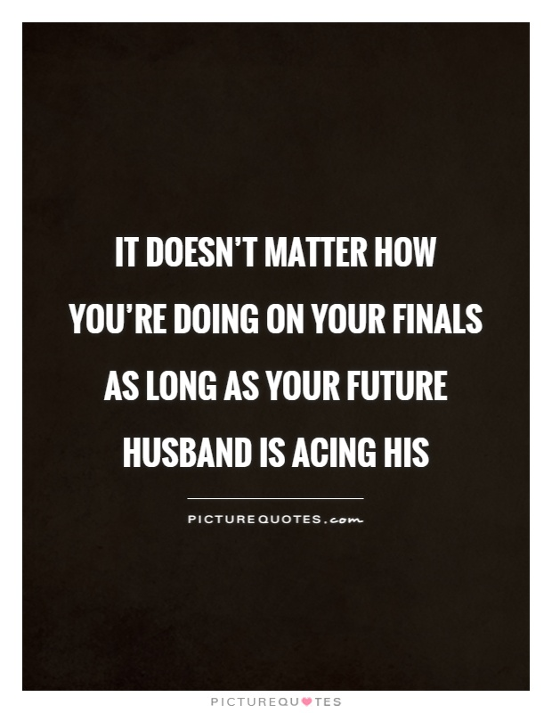 Finals Quotes Unique It Doesn't Matter How You're Doing On Your Finals As Long As