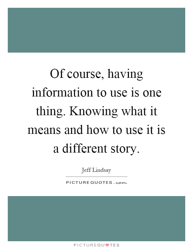 Of course, having information to use is one thing. Knowing what it means and how to use it is a different story Picture Quote #1