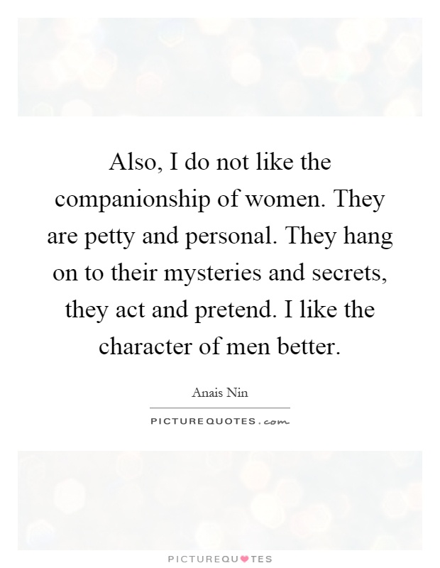 Also, I do not like the companionship of women. They are petty and personal. They hang on to their mysteries and secrets, they act and pretend. I like the character of men better Picture Quote #1