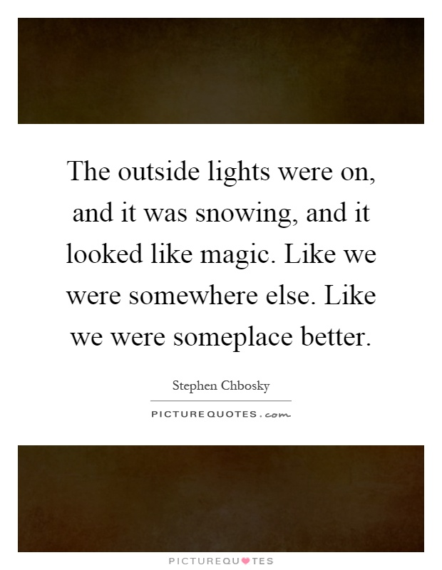 The outside lights were on, and it was snowing, and it looked like magic. Like we were somewhere else. Like we were someplace better Picture Quote #1