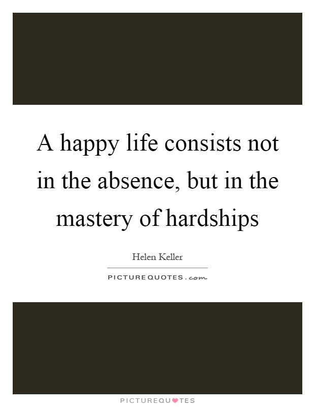 A happy life consists not in the absence, but in the mastery of hardships Picture Quote #1