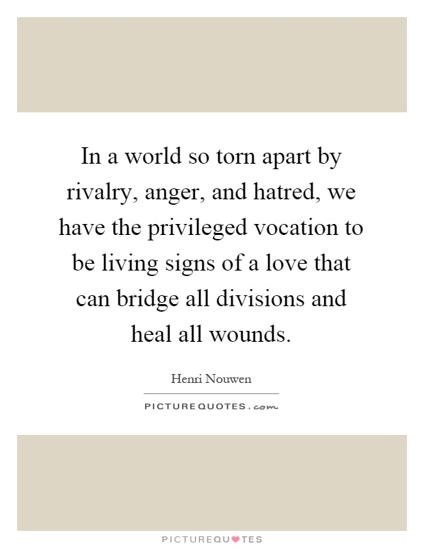 In a world so torn apart by rivalry, anger, and hatred, we have the privileged vocation to be living signs of a love that can bridge all divisions and heal all wounds Picture Quote #1