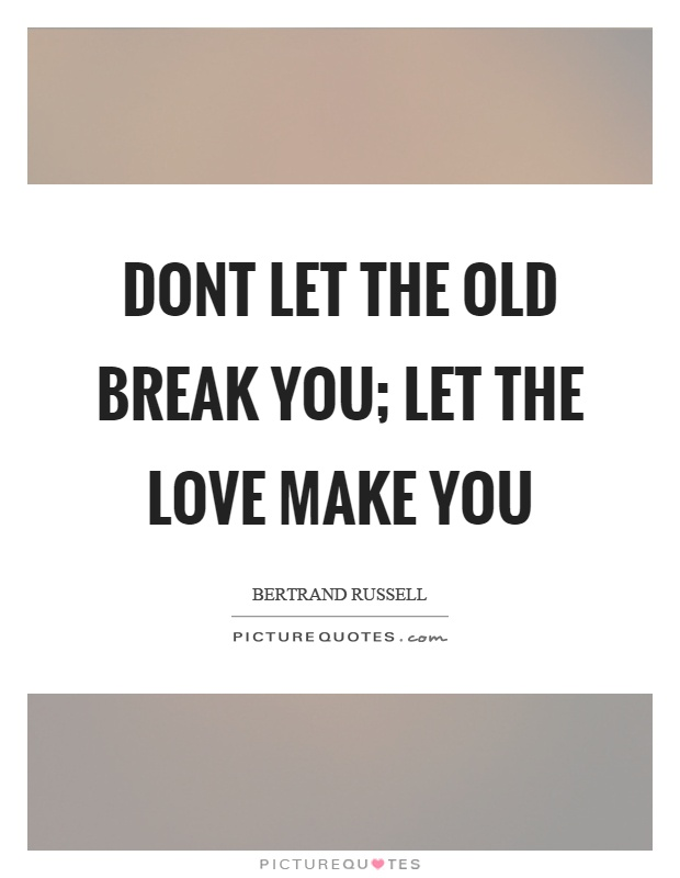 Dont let the old break you; let the love make you Picture Quote #1