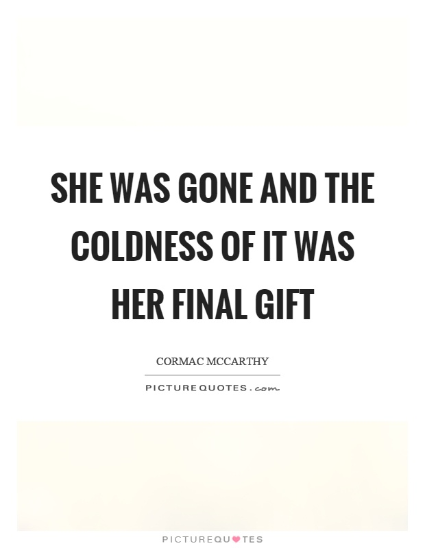 She was gone and the coldness of it was her final gift Picture Quote #1