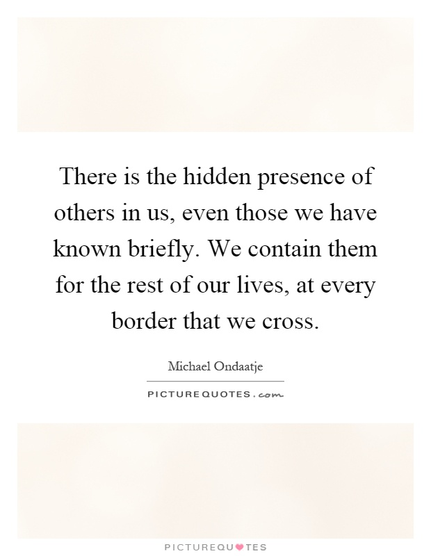 There is the hidden presence of others in us, even those we have known briefly. We contain them for the rest of our lives, at every border that we cross Picture Quote #1