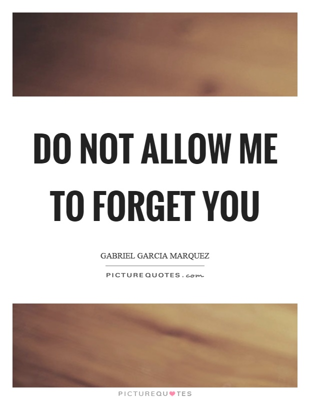 Do not allow me to forget you Picture Quote #1