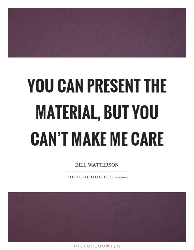 You can present the material, but you can't make me care Picture Quote #1