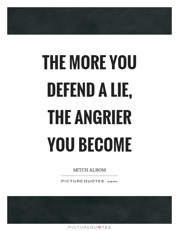 The more you defend a lie, the angrier you become Picture Quote #1