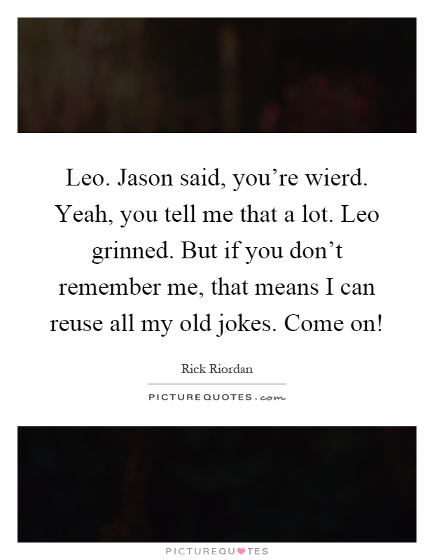 Leo. Jason said, you're wierd. Yeah, you tell me that a lot. Leo grinned. But if you don't remember me, that means I can reuse all my old jokes. Come on! Picture Quote #1