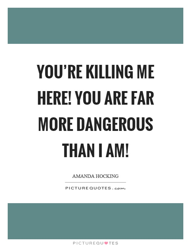 You're killing me here! You are far more dangerous than I am! Picture Quote #1
