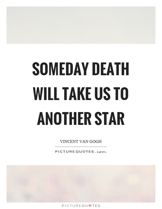 Someday death will take us to another star Picture Quote #1