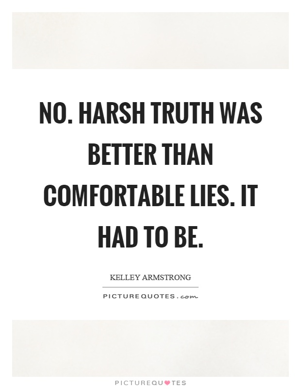 No. Harsh truth was better than comfortable lies. It had to be Picture Quote #1