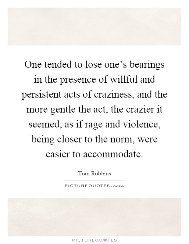 One tended to lose one's bearings in the presence of willful and persistent acts of craziness, and the more gentle the act, the crazier it seemed, as if rage and violence, being closer to the norm, were easier to accommodate Picture Quote #1