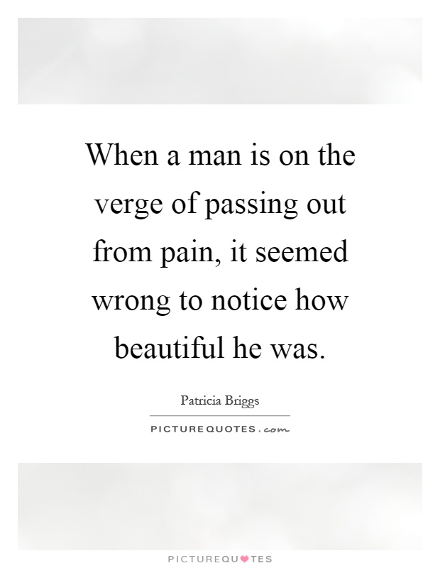 When a man is on the verge of passing out from pain, it seemed wrong to notice how beautiful he was Picture Quote #1