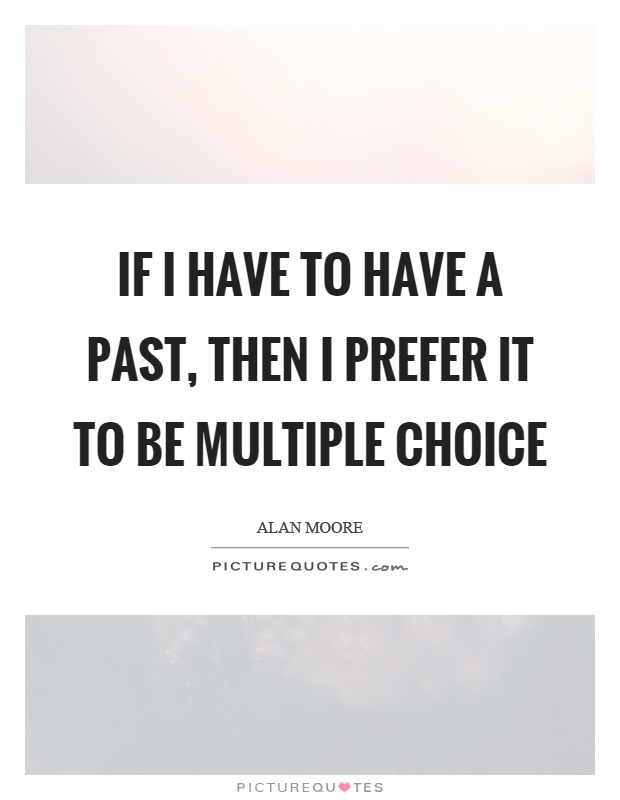 If I have to have a past, then I prefer it to be multiple choice Picture Quote #1