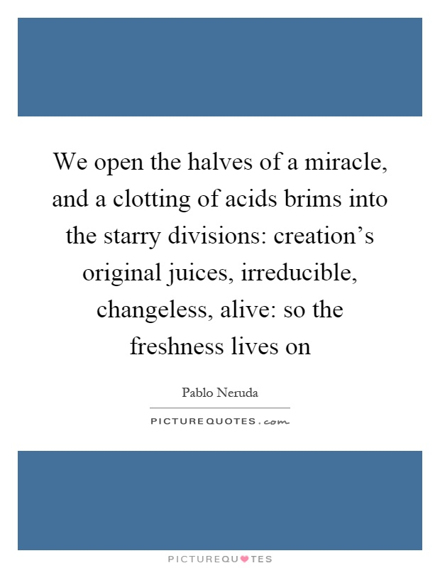 We open the halves of a miracle, and a clotting of acids brims into the starry divisions: creation's original juices, irreducible, changeless, alive: so the freshness lives on Picture Quote #1