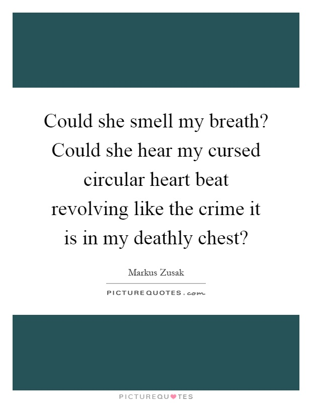 Could she smell my breath? Could she hear my cursed circular heart beat revolving like the crime it is in my deathly chest? Picture Quote #1