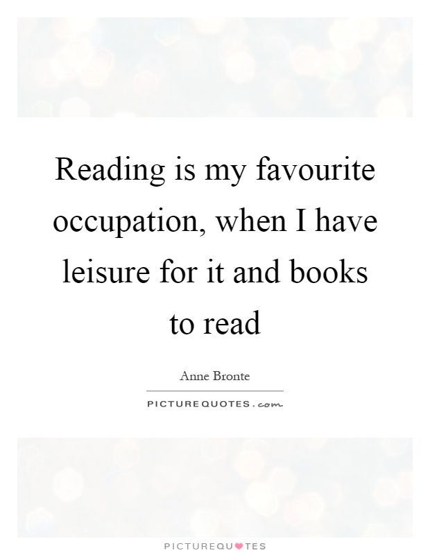 Reading is my favourite occupation, when I have leisure for it and books to read Picture Quote #1