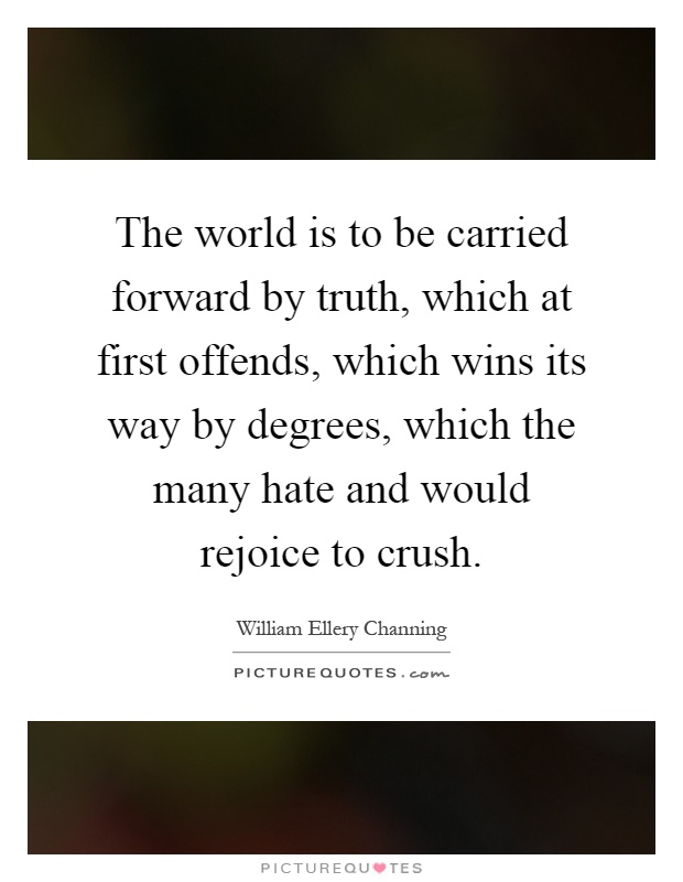 The world is to be carried forward by truth, which at first offends, which wins its way by degrees, which the many hate and would rejoice to crush Picture Quote #1