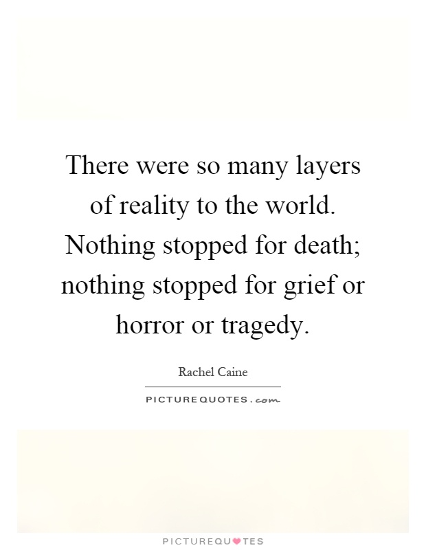 There were so many layers of reality to the world. Nothing stopped for death; nothing stopped for grief or horror or tragedy Picture Quote #1