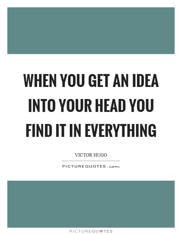 When you get an idea into your head you find it in everything Picture Quote #1