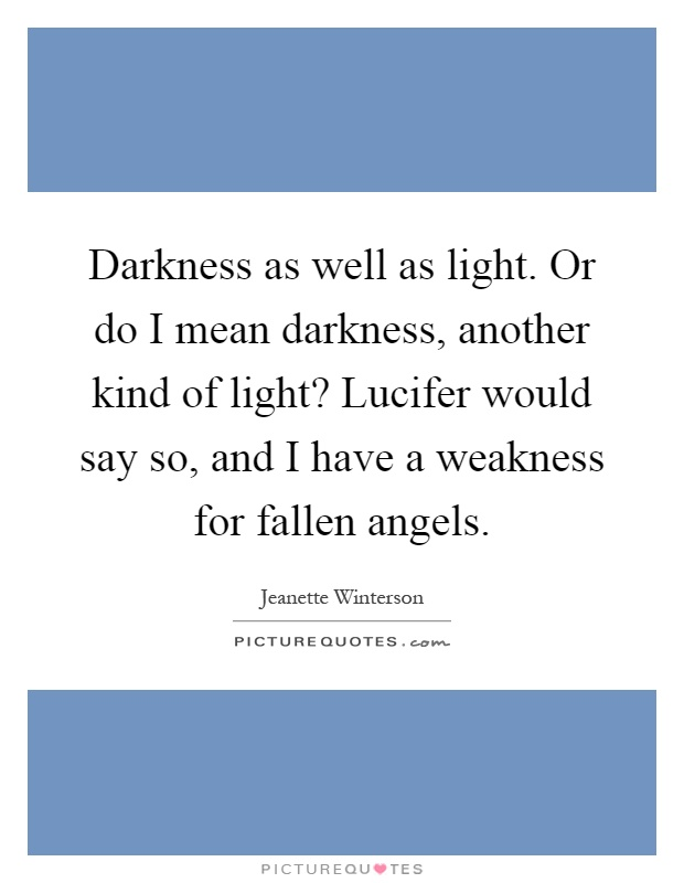 Darkness as well as light. Or do I mean darkness, another kind of light? Lucifer would say so, and I have a weakness for fallen angels Picture Quote #1