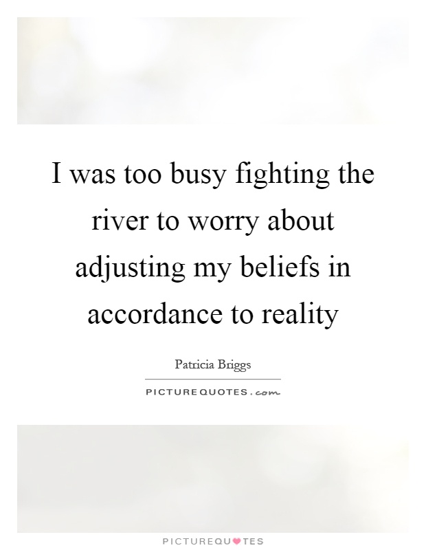 I was too busy fighting the river to worry about adjusting my beliefs in accordance to reality Picture Quote #1