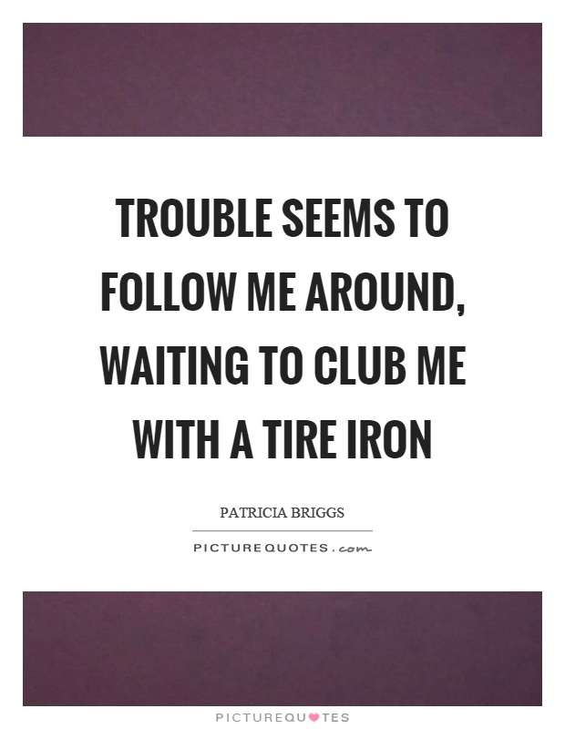 Trouble seems to follow me around, waiting to club me with a tire iron Picture Quote #1