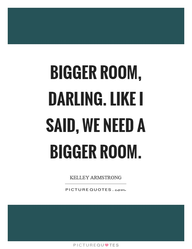 Bigger room, darling. Like I said, we need a bigger room Picture Quote #1